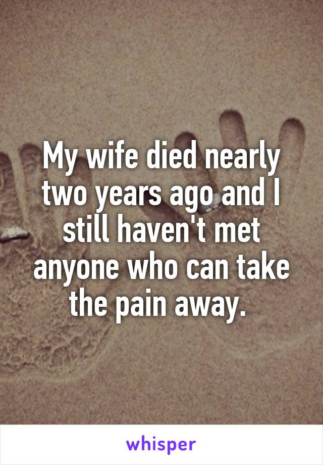 My wife died nearly two years ago and I still haven't met anyone who can take the pain away.