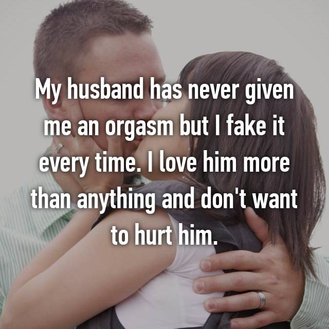 My husband has never given me an orgasm but I fake it every time. I love him more than anything and don't want to hurt him.