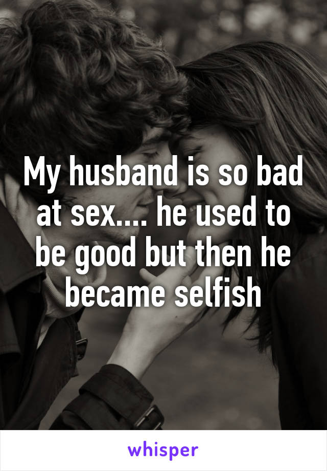 My husband is so bad at sex.... he used to be good but then he became selfish