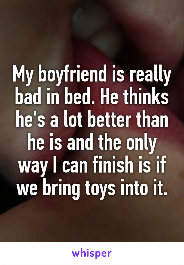 My boyfriend is really bad in bed. He thinks he's a lot better than he is and the only way I can finish is if we bring toys into it.