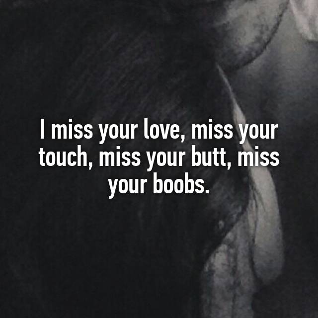 i miss your love miss your touch miss your butt miss your boobs