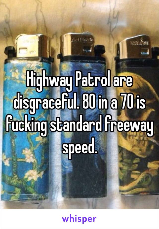 Highway Patrol are disgraceful. 80 in a 70 is fucking standard freeway speed.