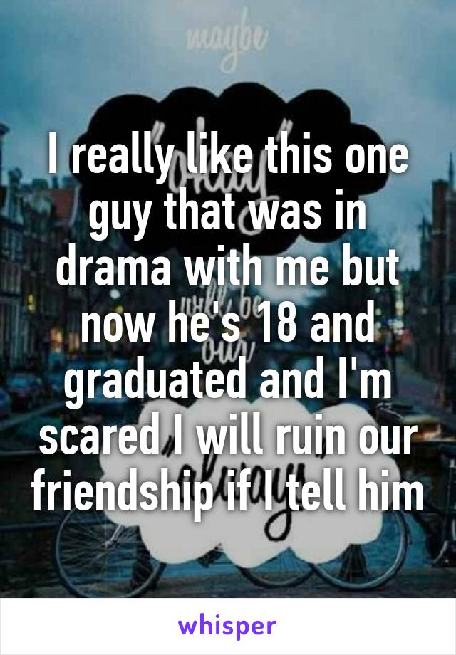I really like this one guy that was in drama with me but now he's 18 and graduated and I'm scared I will ruin our friendship if I tell him