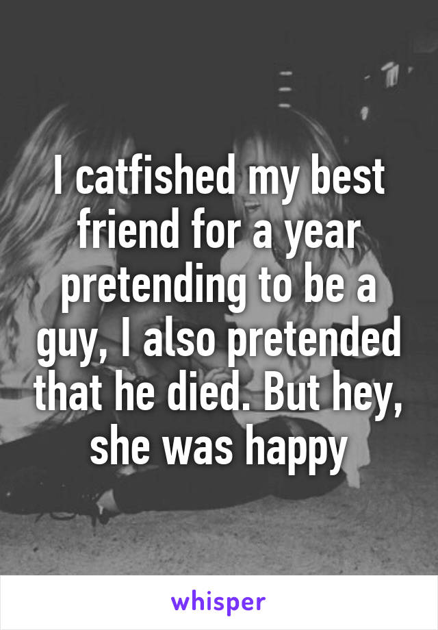 I catfished my best friend for a year pretending to be a guy, I also pretended that he died. But hey, she was happy