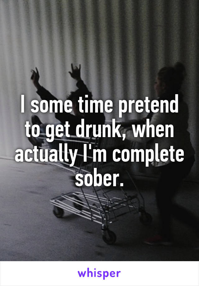 I some time pretend to get drunk, when actually I'm complete sober.