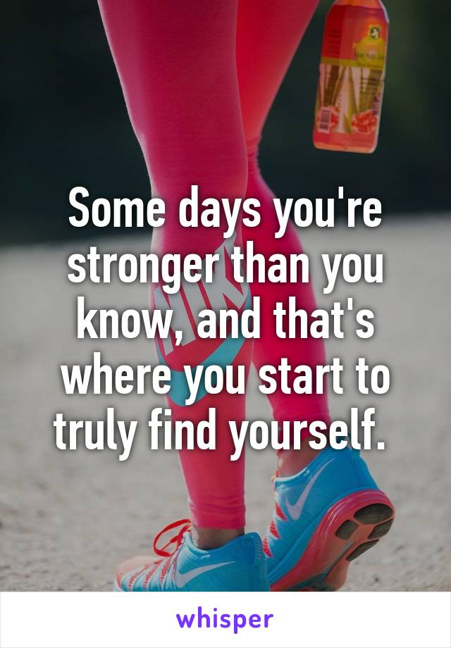 Some days you're stronger than you know, and that's where you start to truly find yourself.