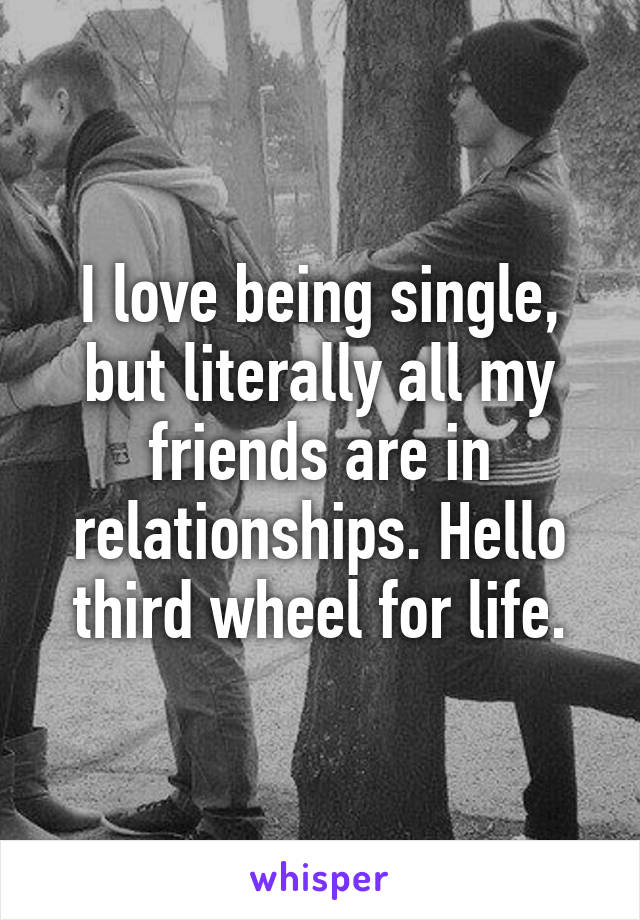 I love being single, but literally all my friends are in relationships. Hello third wheel for life.