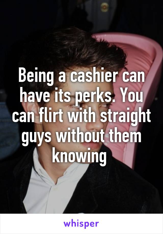 Being a cashier can have its perks. You can flirt with straight guys without them knowing