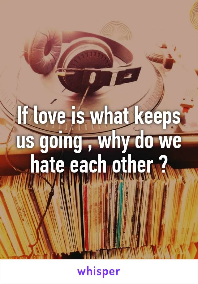 If love is what keeps us going , why do we hate each other ?