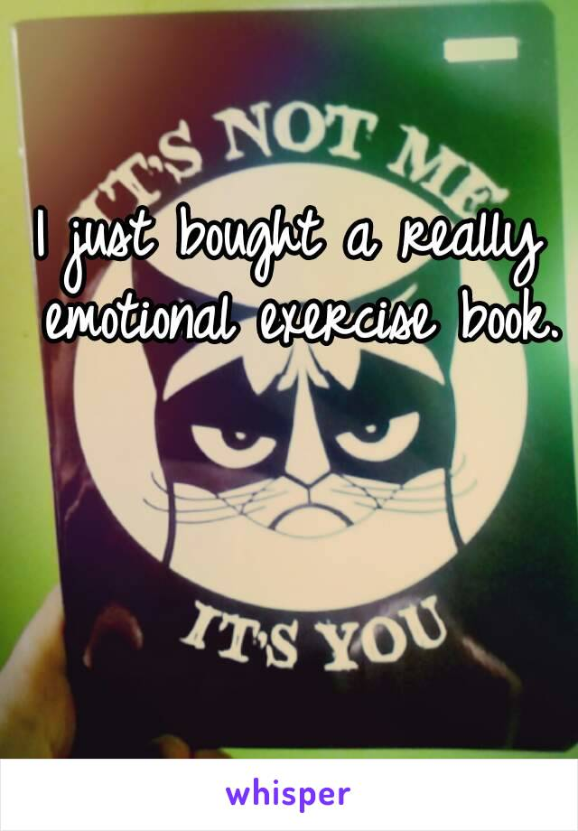 I just bought a really emotional exercise book.