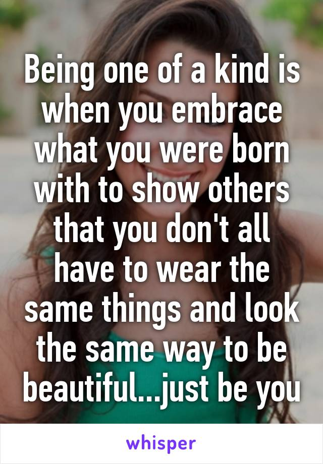 Being one of a kind is when you embrace what you were born with to show others that you don't all have to wear the same things and look the same way to be beautiful...just be you