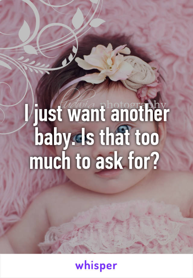 I just want another baby. Is that too much to ask for?