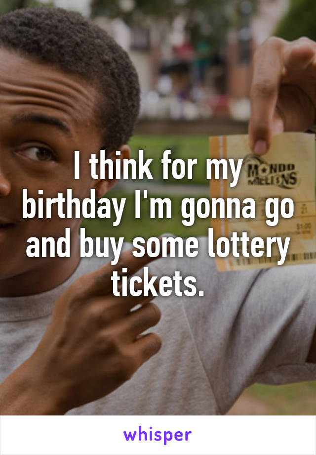 I think for my birthday I'm gonna go and buy some lottery tickets.