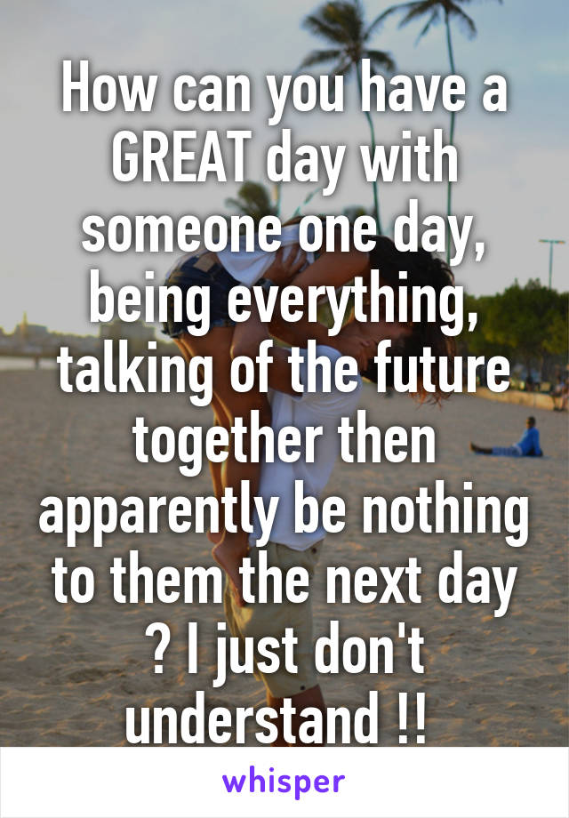 How can you have a GREAT day with someone one day, being everything, talking of the future together then apparently be nothing to them the next day ? I just don't understand !!