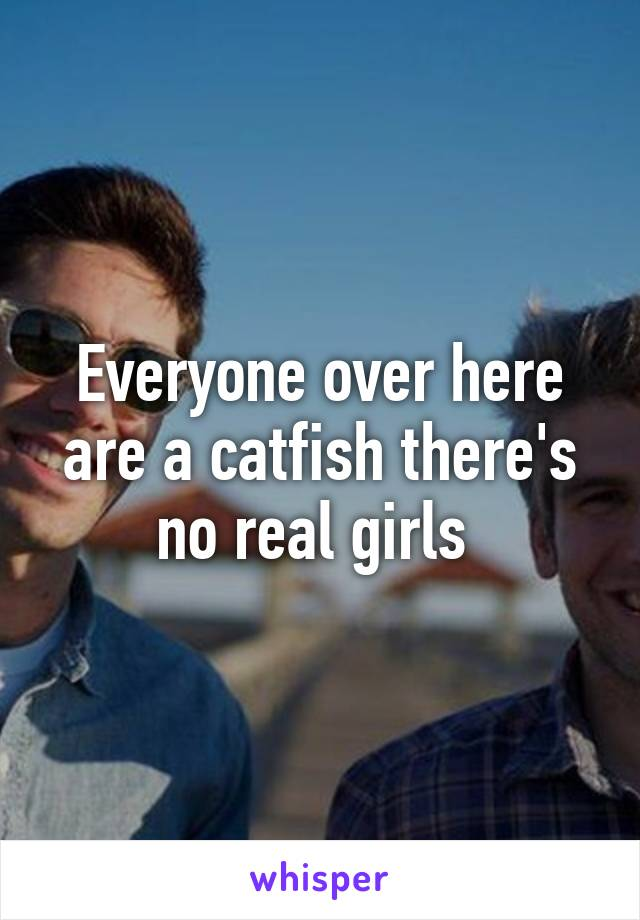 Everyone over here are a catfish there's no real girls