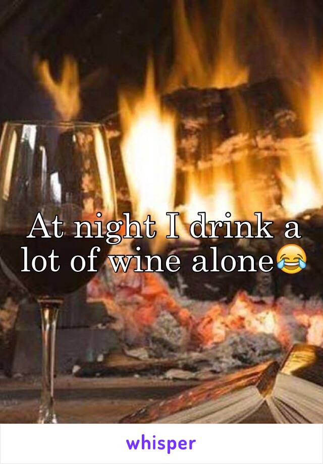 At night I drink a lot of wine alone😂