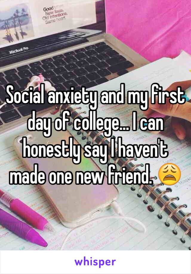 Social anxiety and my first day of college... I can honestly say I haven't made one new friend. 😩