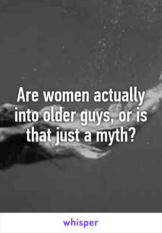 Are women actually into older guys, or is that just a myth?