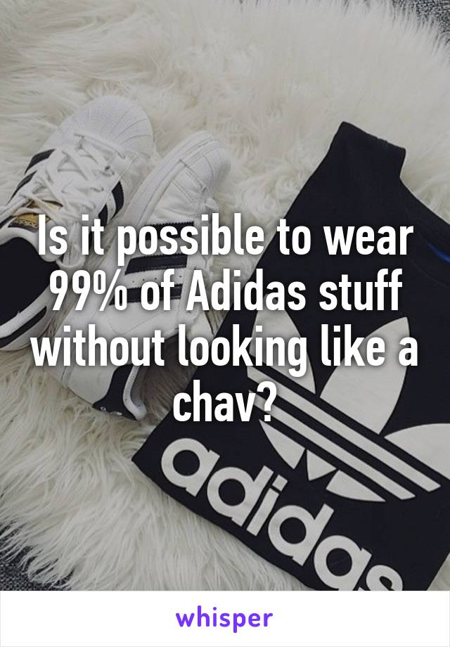 Is it possible to wear 99% of Adidas stuff without looking like a chav?