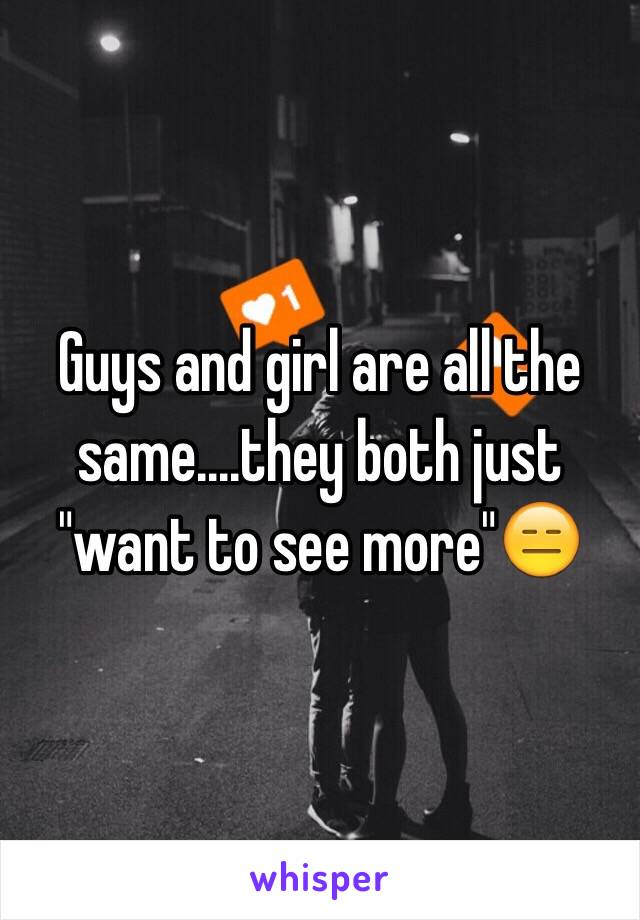 """Guys and girl are all the same....they both just """"want to see more""""😑"""