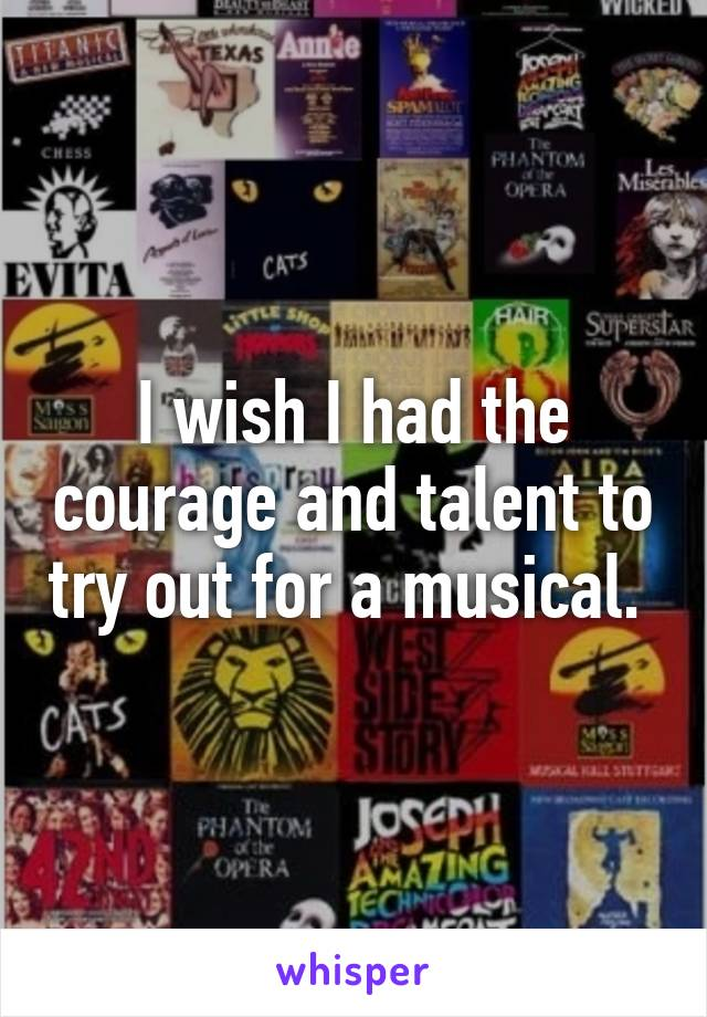 I wish I had the courage and talent to try out for a musical.