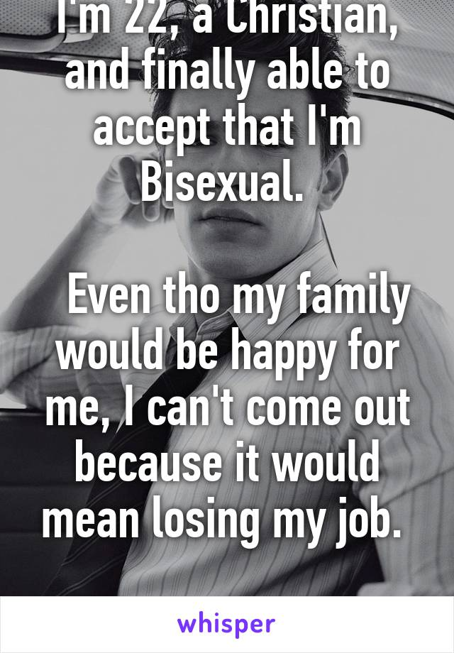 I'm 22, a Christian, and finally able to accept that I'm Bisexual.     Even tho my family would be happy for me, I can't come out because it would mean losing my job.   I am so depressed.