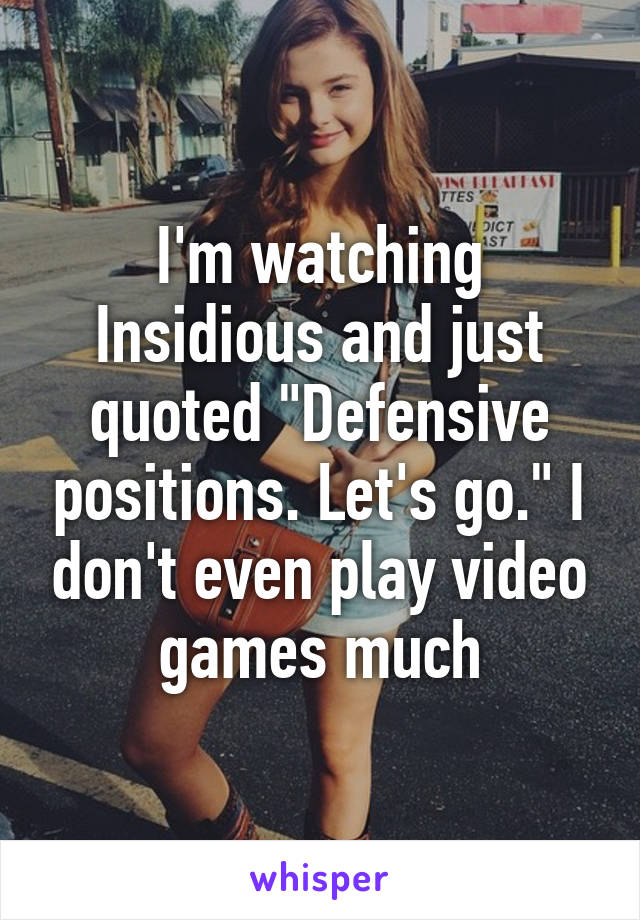 """I'm watching Insidious and just quoted """"Defensive positions. Let's go."""" I don't even play video games much"""