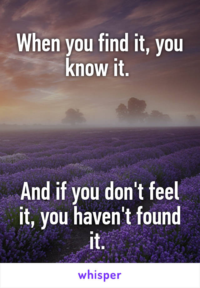 When you find it, you know it.      And if you don't feel it, you haven't found it.