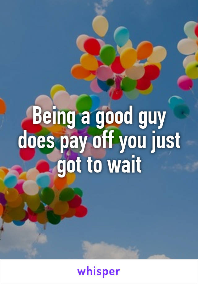 Being a good guy does pay off you just got to wait