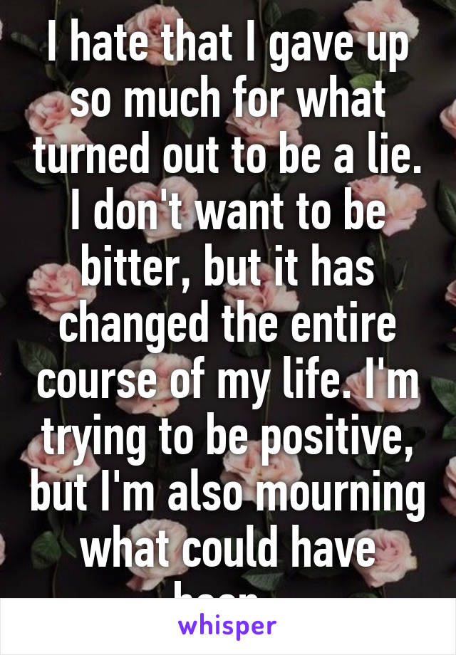 I hate that I gave up so much for what turned out to be a lie. I don't want to be bitter, but it has changed the entire course of my life. I'm trying to be positive, but I'm also mourning what could have been.