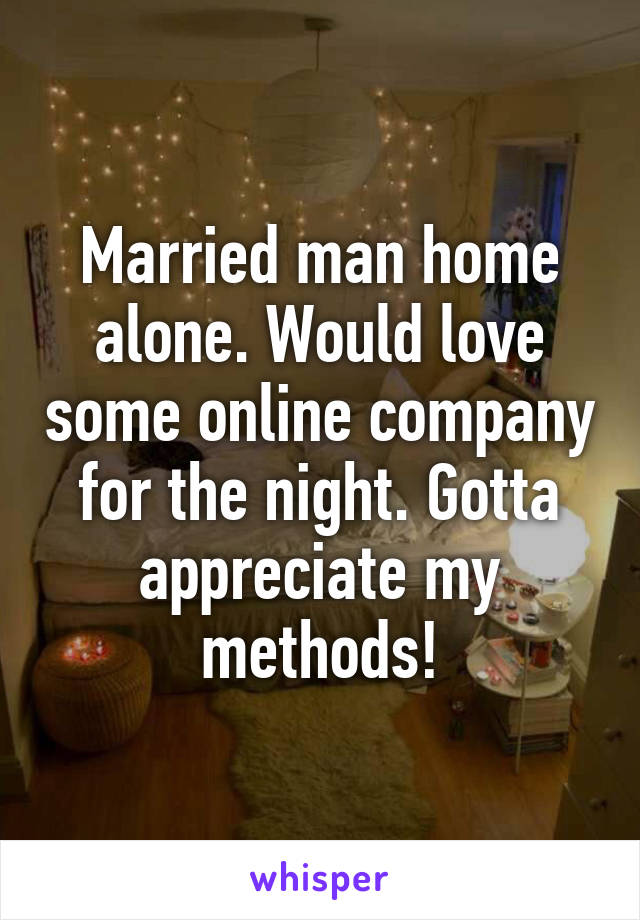 Married man home alone. Would love some online company for the night. Gotta appreciate my methods!