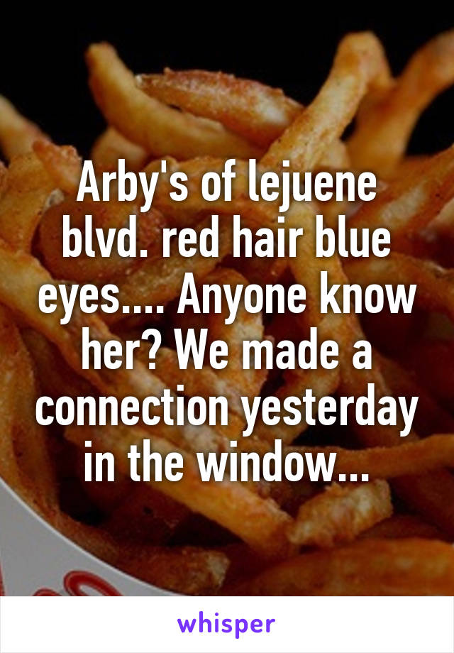 Arby's of lejuene blvd. red hair blue eyes.... Anyone know her? We made a connection yesterday in the window...