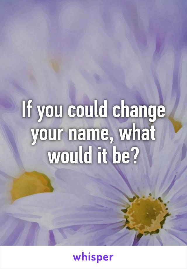 If you could change your name, what would it be?