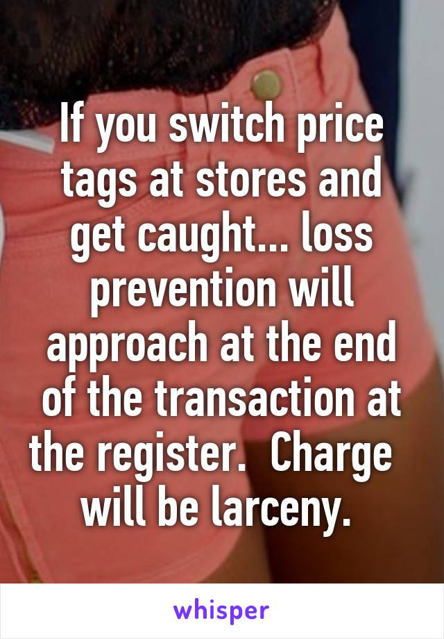 If you switch price tags at stores and get caught... loss prevention will approach at the end of the transaction at the register.  Charge   will be larceny.