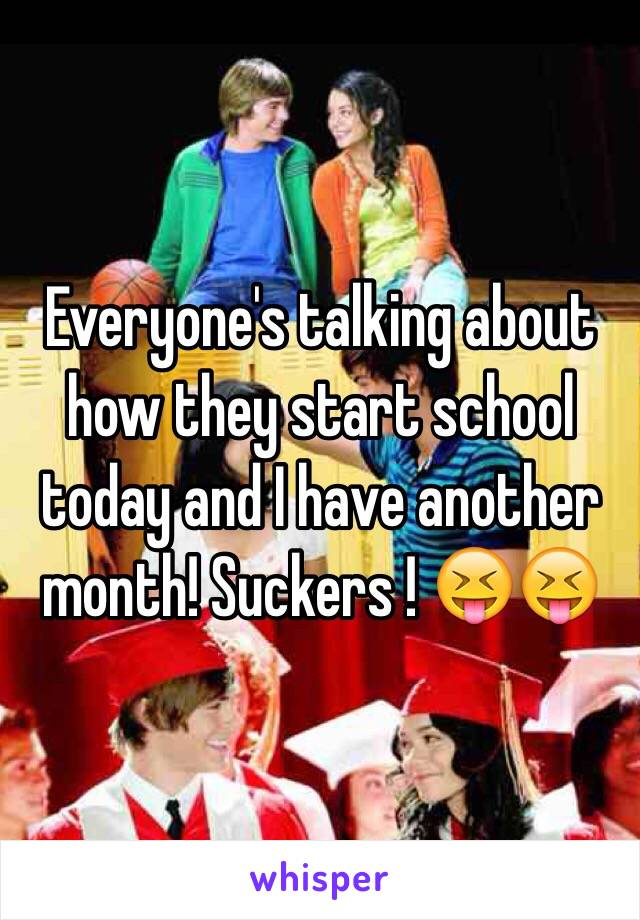 Everyone's talking about how they start school today and I have another month! Suckers ! 😝😝