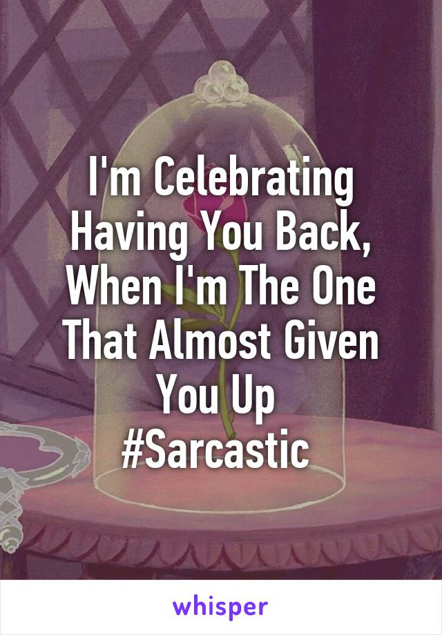 I'm Celebrating Having You Back, When I'm The One That Almost Given You Up  #Sarcastic