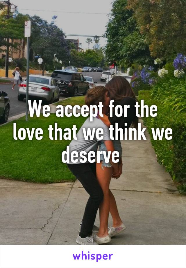 We accept for the love that we think we deserve