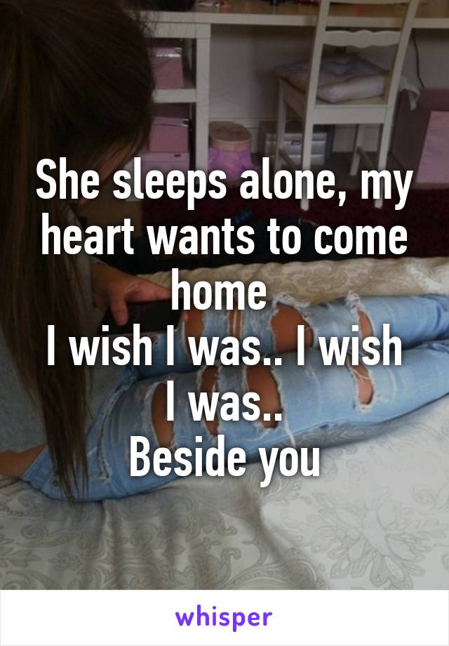 She sleeps alone, my heart wants to come home  I wish I was.. I wish I was.. Beside you