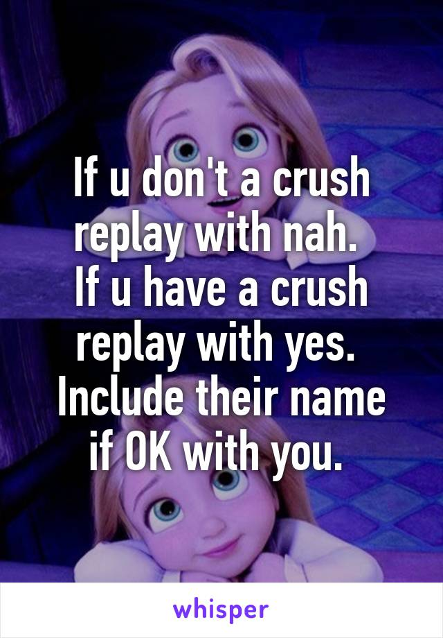 If u don't a crush replay with nah.  If u have a crush replay with yes.  Include their name if OK with you.