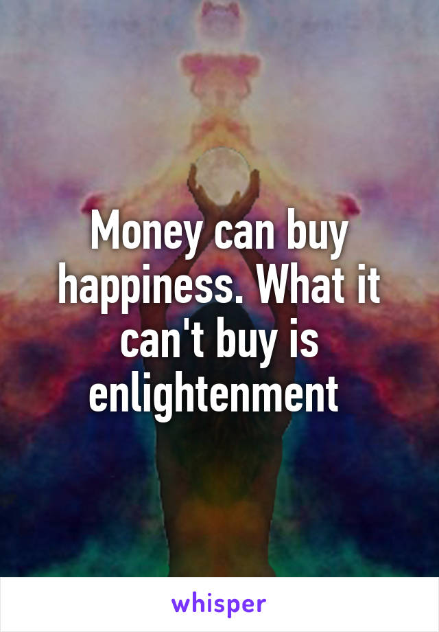 Money can buy happiness. What it can't buy is enlightenment