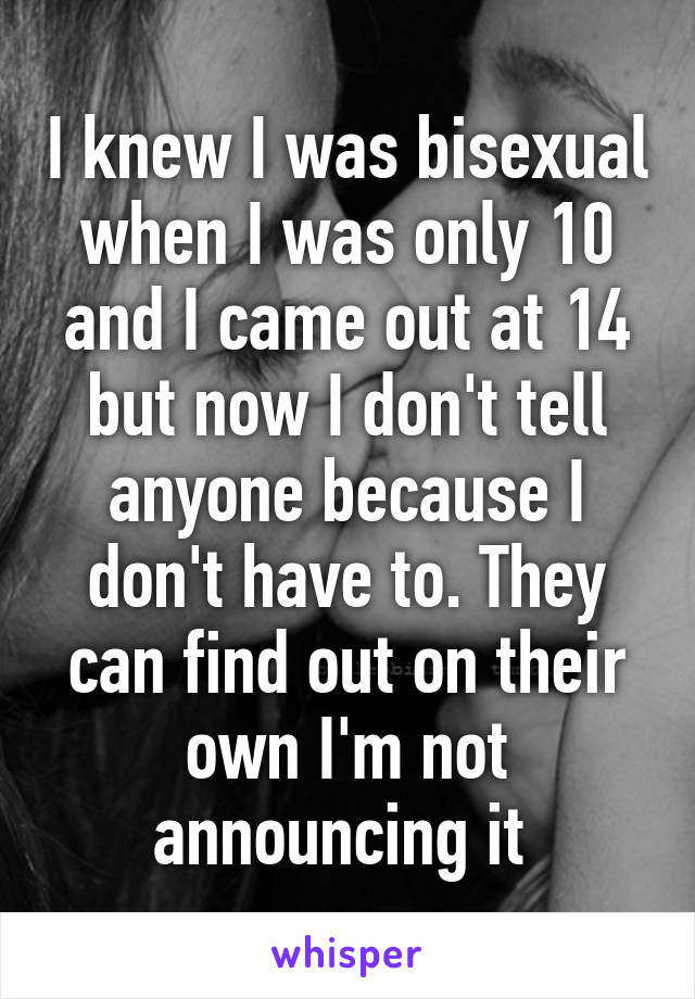 I knew I was bisexual when I was only 10 and I came out at 14 but now I don't tell anyone because I don't have to. They can find out on their own I'm not announcing it