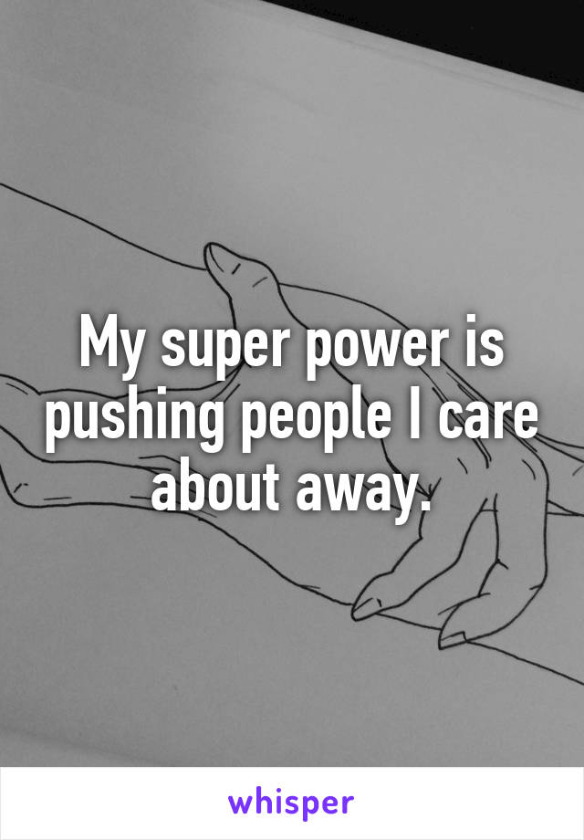 My super power is pushing people I care about away.