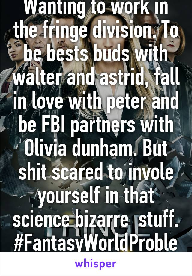 Wanting to work in the fringe division. To be bests buds with walter and astrid, fall in love with peter and be FBI partners with Olivia dunham. But shit scared to invole yourself in that science bizarre  stuff. #FantasyWorldProblems