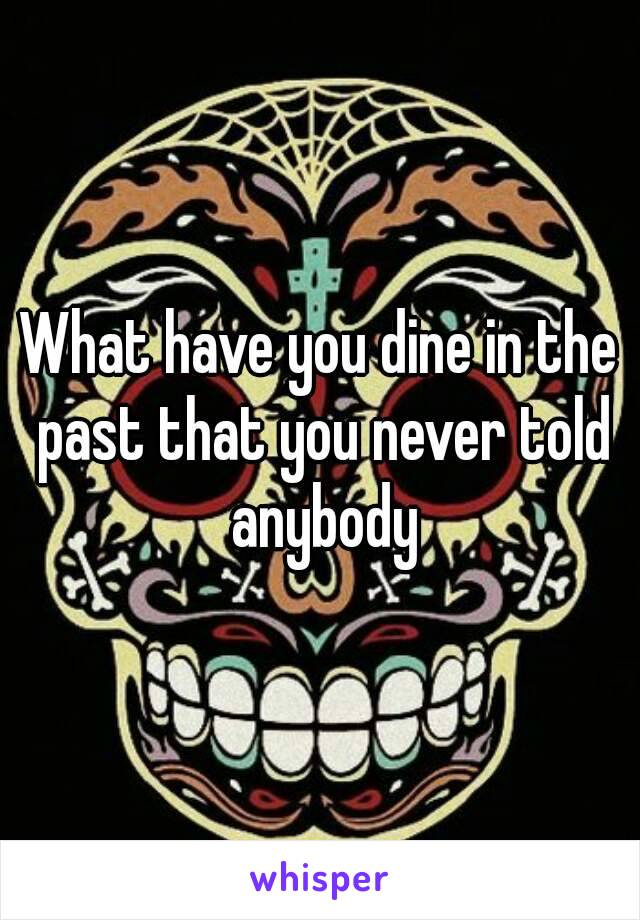 What have you dine in the past that you never told anybody