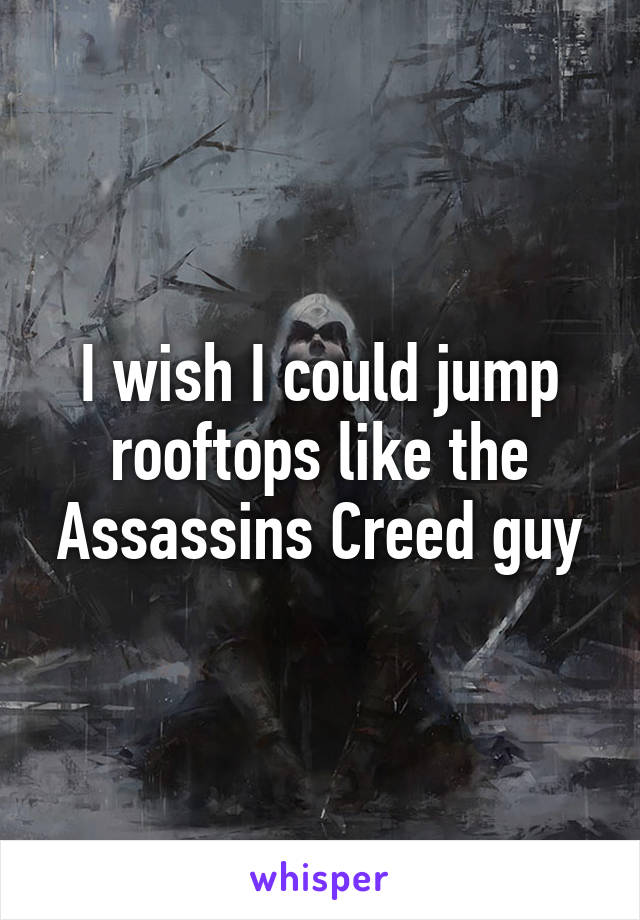I wish I could jump rooftops like the Assassins Creed guy