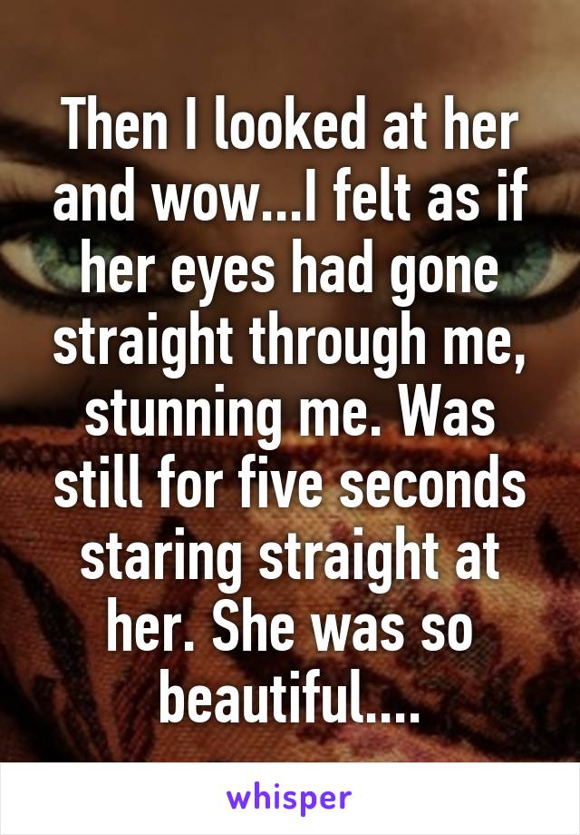 Then I looked at her and wow...I felt as if her eyes had gone straight through me, stunning me. Was still for five seconds staring straight at her. She was so beautiful....