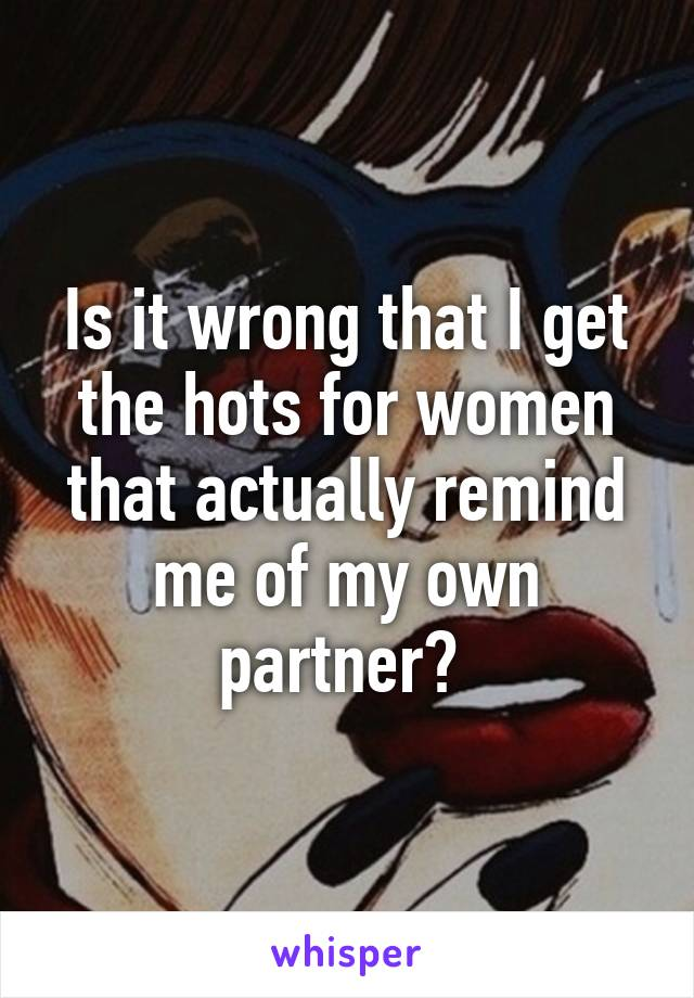 Is it wrong that I get the hots for women that actually remind me of my own partner?