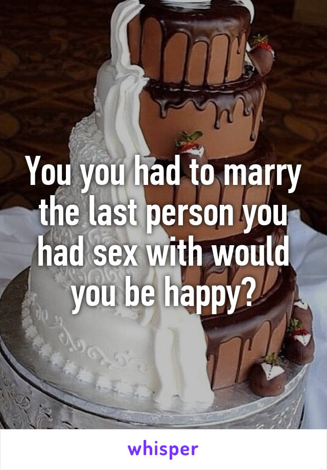 You you had to marry the last person you had sex with would you be happy?