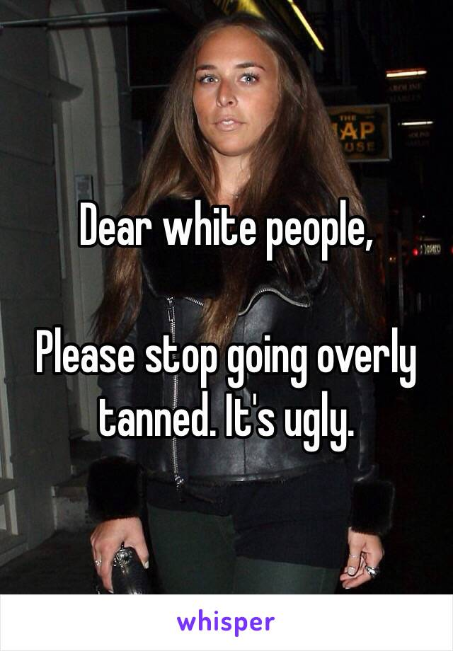 Dear white people,  Please stop going overly tanned. It's ugly.