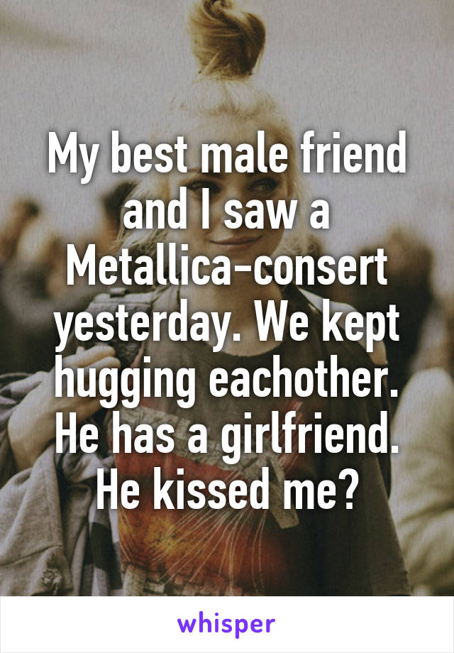 My best male friend and I saw a Metallica-consert yesterday. We kept hugging eachother. He has a girlfriend. He kissed me?
